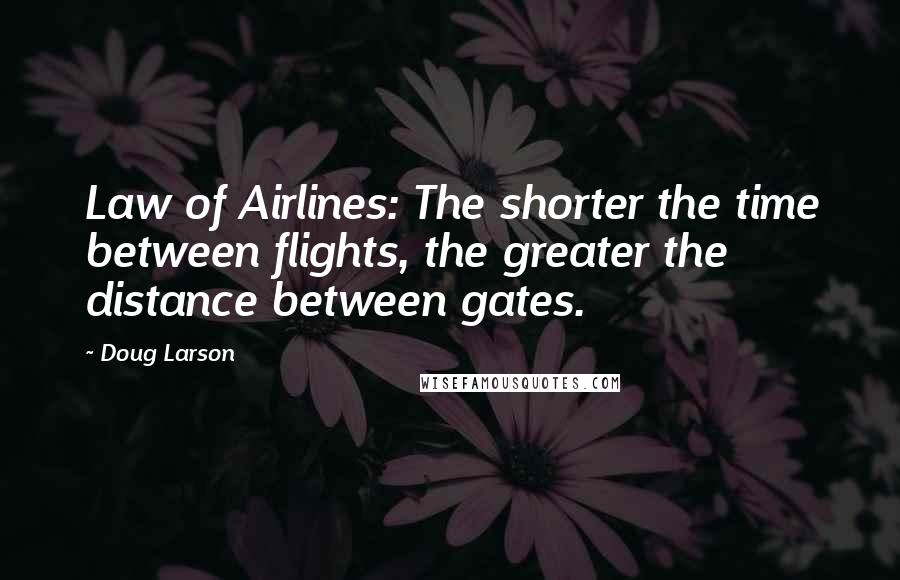 Doug Larson quotes: Law of Airlines: The shorter the time between flights, the greater the distance between gates.