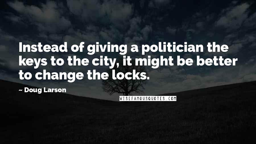 Doug Larson quotes: Instead of giving a politician the keys to the city, it might be better to change the locks.
