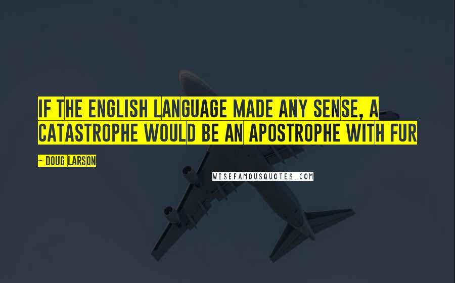 Doug Larson quotes: If the English language made any sense, a catastrophe would be an apostrophe with fur