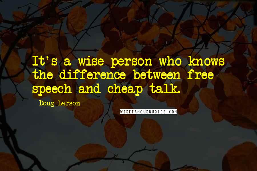 Doug Larson quotes: It's a wise person who knows the difference between free speech and cheap talk.