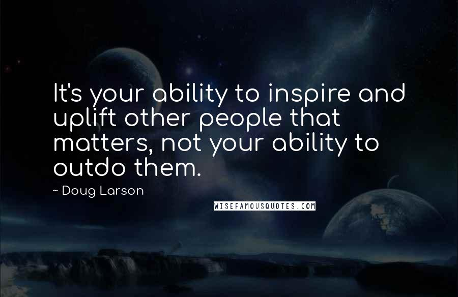 Doug Larson quotes: It's your ability to inspire and uplift other people that matters, not your ability to outdo them.