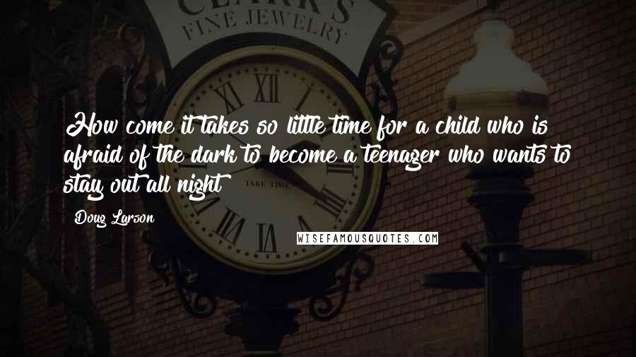 Doug Larson quotes: How come it takes so little time for a child who is afraid of the dark to become a teenager who wants to stay out all night?