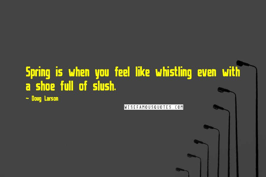 Doug Larson quotes: Spring is when you feel like whistling even with a shoe full of slush.