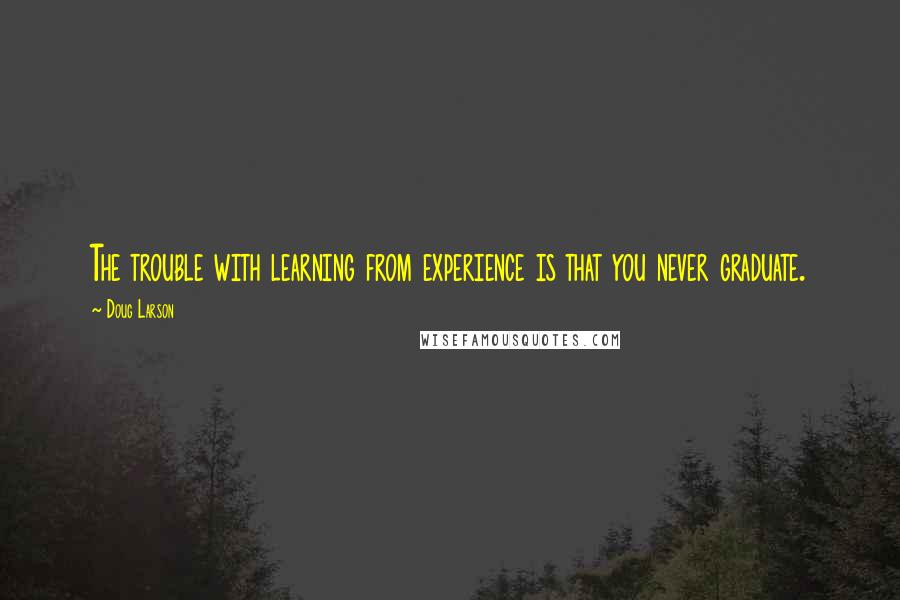 Doug Larson quotes: The trouble with learning from experience is that you never graduate.