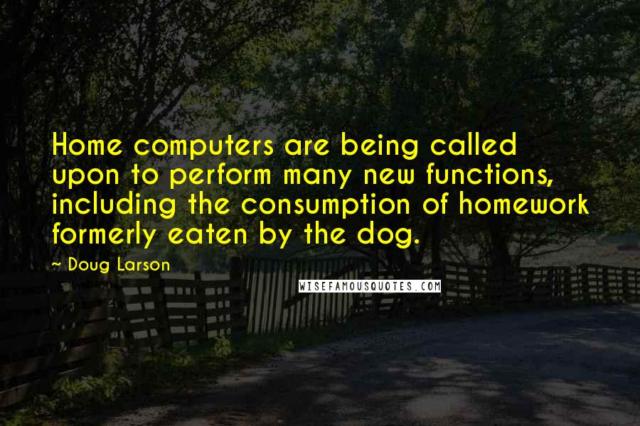 Doug Larson quotes: Home computers are being called upon to perform many new functions, including the consumption of homework formerly eaten by the dog.