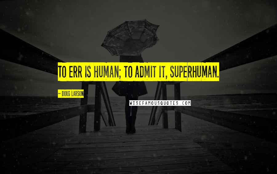 Doug Larson quotes: To err is human; to admit it, superhuman.