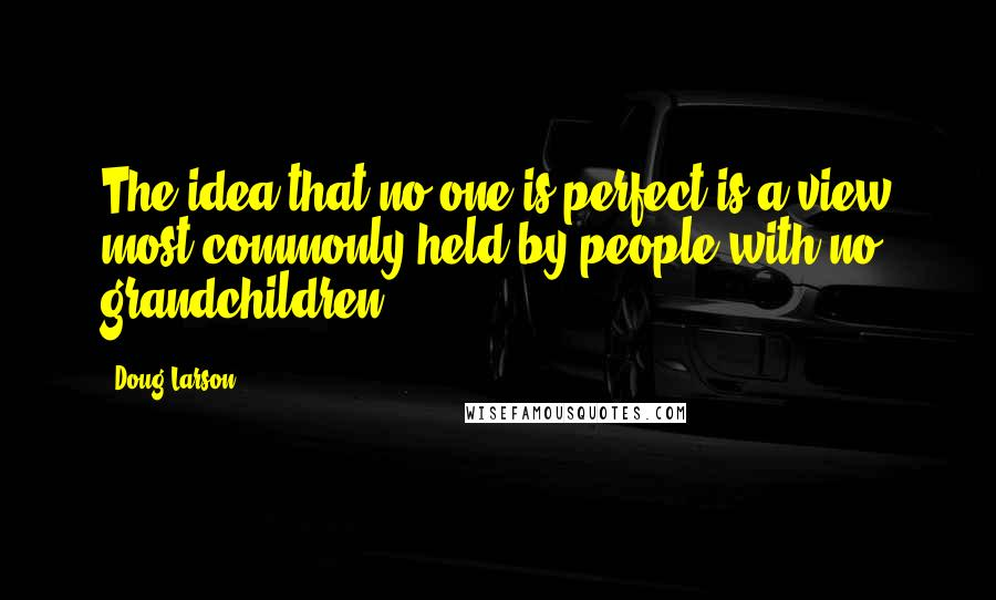 Doug Larson quotes: The idea that no one is perfect is a view most commonly held by people with no grandchildren.
