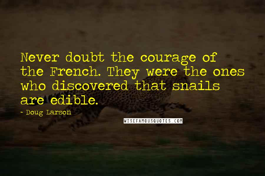 Doug Larson quotes: Never doubt the courage of the French. They were the ones who discovered that snails are edible.
