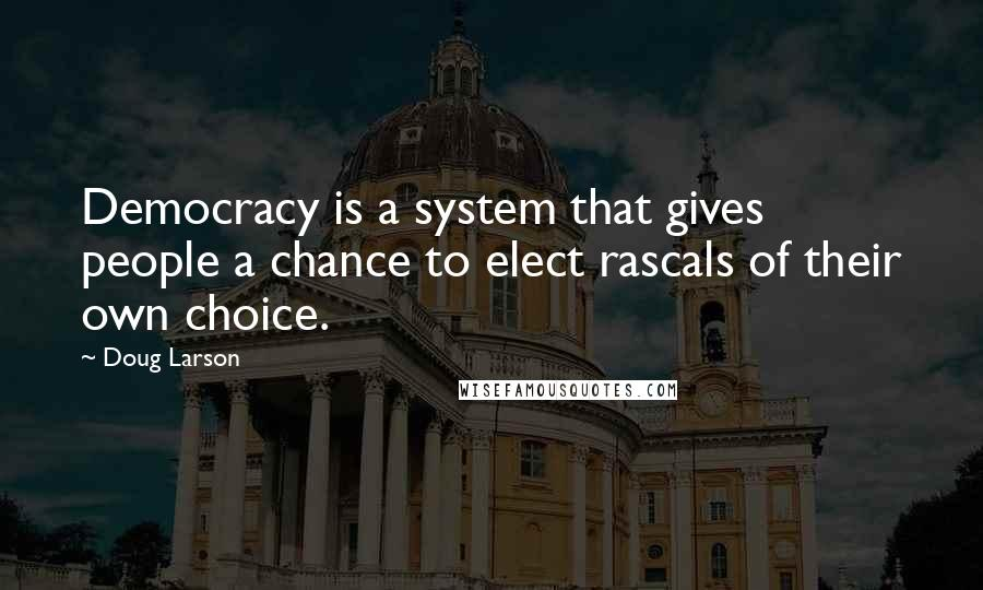 Doug Larson quotes: Democracy is a system that gives people a chance to elect rascals of their own choice.