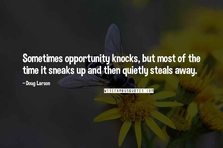 Doug Larson quotes: Sometimes opportunity knocks, but most of the time it sneaks up and then quietly steals away.