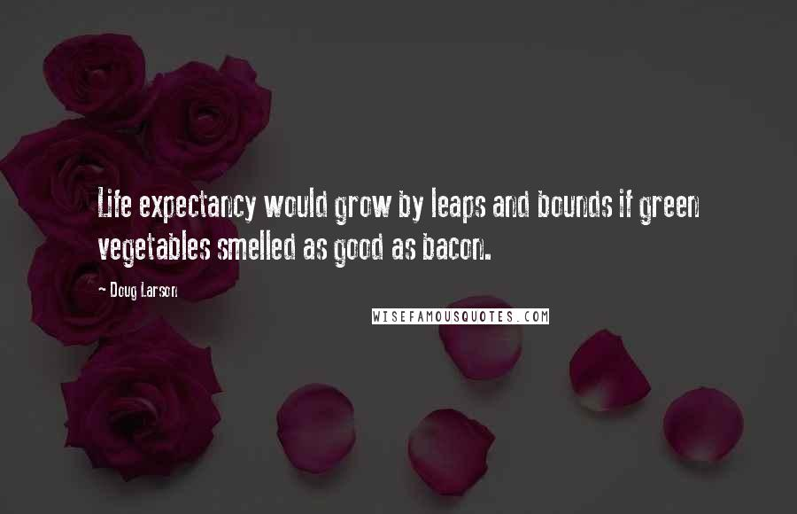 Doug Larson quotes: Life expectancy would grow by leaps and bounds if green vegetables smelled as good as bacon.