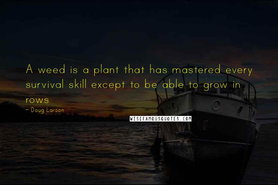 Doug Larson quotes: A weed is a plant that has mastered every survival skill except to be able to grow in rows