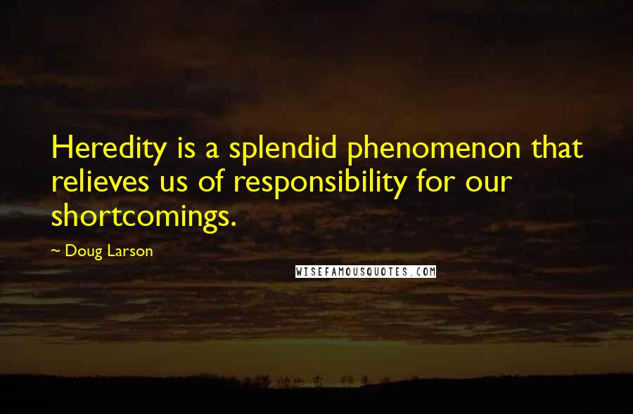 Doug Larson quotes: Heredity is a splendid phenomenon that relieves us of responsibility for our shortcomings.