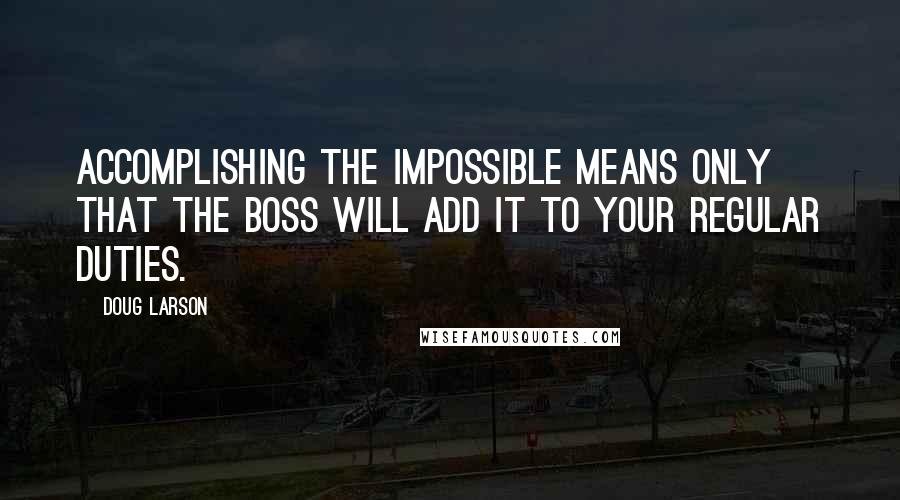 Doug Larson quotes: Accomplishing the impossible means only that the boss will add it to your regular duties.