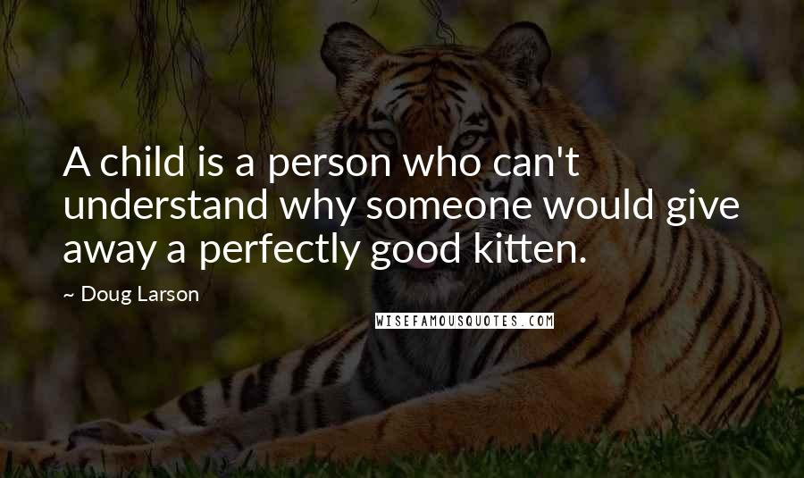 Doug Larson quotes: A child is a person who can't understand why someone would give away a perfectly good kitten.