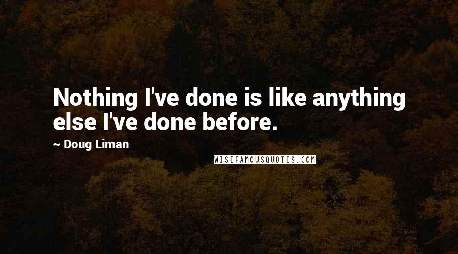 Doug Liman quotes: Nothing I've done is like anything else I've done before.