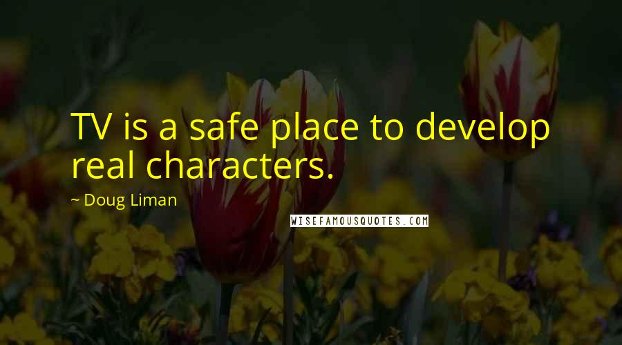 Doug Liman quotes: TV is a safe place to develop real characters.