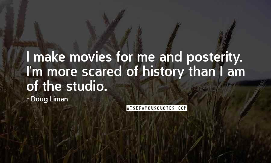 Doug Liman quotes: I make movies for me and posterity. I'm more scared of history than I am of the studio.