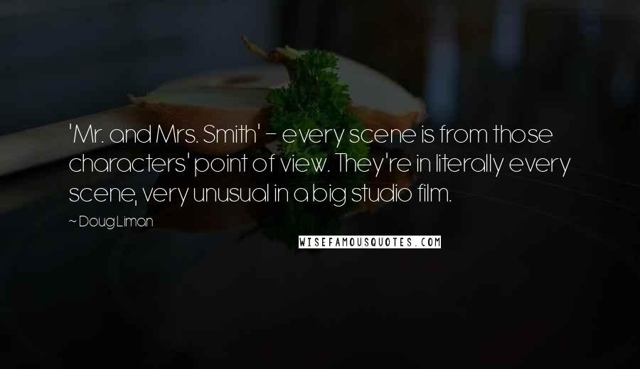 Doug Liman quotes: 'Mr. and Mrs. Smith' - every scene is from those characters' point of view. They're in literally every scene, very unusual in a big studio film.