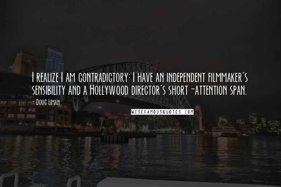 Doug Liman quotes: I realize I am contradictory: I have an independent filmmaker's sensibility and a Hollywood director's short-attention span.