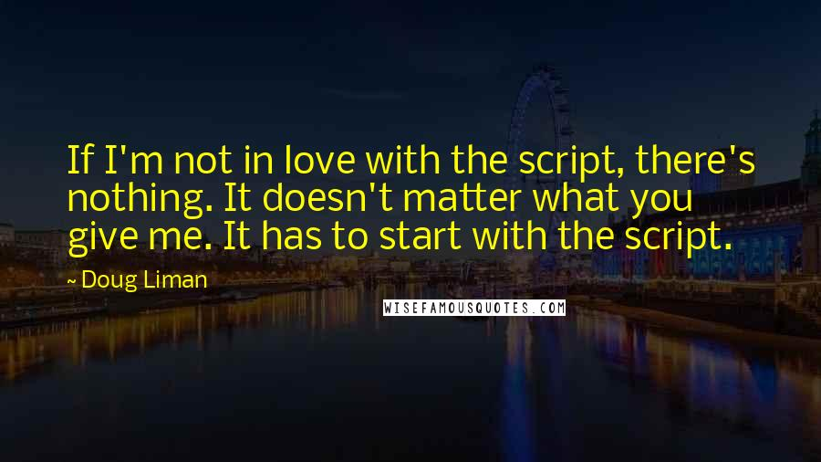 Doug Liman quotes: If I'm not in love with the script, there's nothing. It doesn't matter what you give me. It has to start with the script.