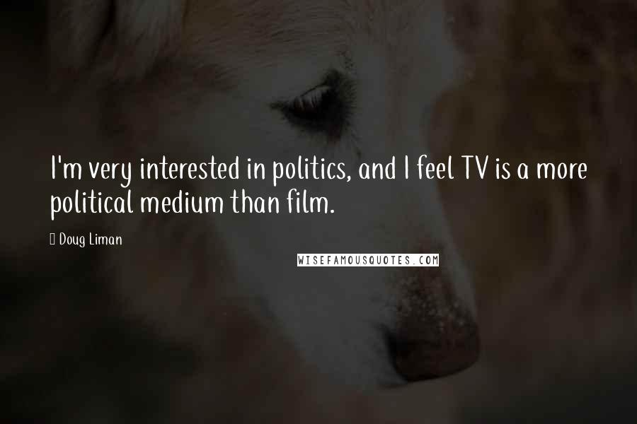 Doug Liman quotes: I'm very interested in politics, and I feel TV is a more political medium than film.