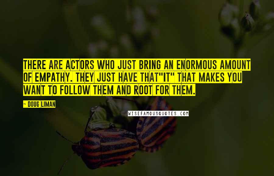 "Doug Liman quotes: There are actors who just bring an enormous amount of empathy. They just have that""it"" that makes you want to follow them and root for them."