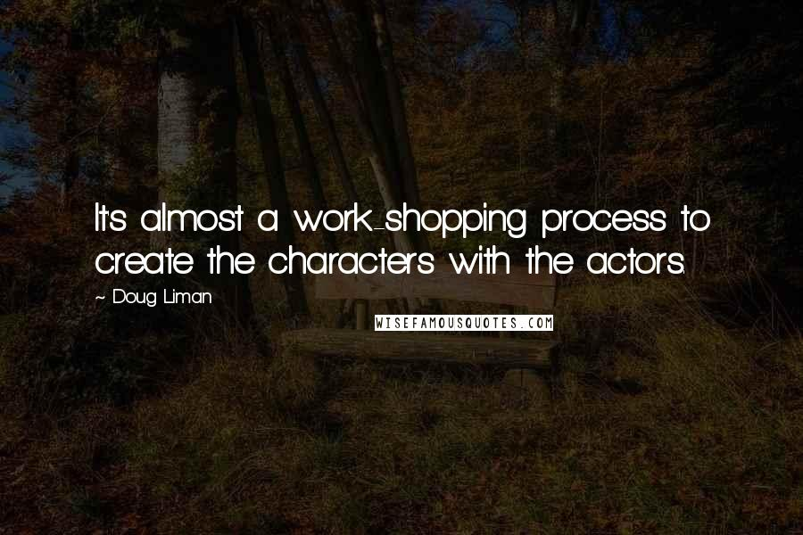Doug Liman quotes: It's almost a work-shopping process to create the characters with the actors.