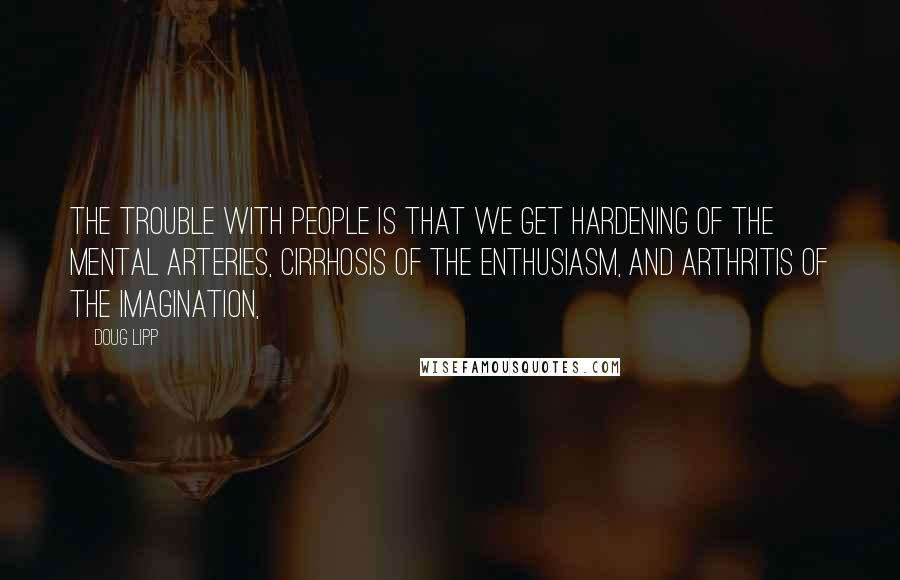Doug Lipp quotes: The trouble with people is that we get hardening of the mental arteries, cirrhosis of the enthusiasm, and arthritis of the imagination,