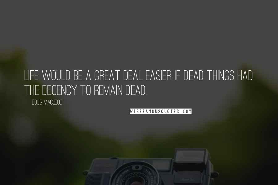 Doug MacLeod quotes: Life would be a great deal easier if dead things had the decency to remain dead.