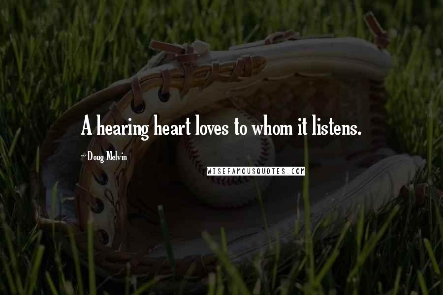 Doug Melvin quotes: A hearing heart loves to whom it listens.