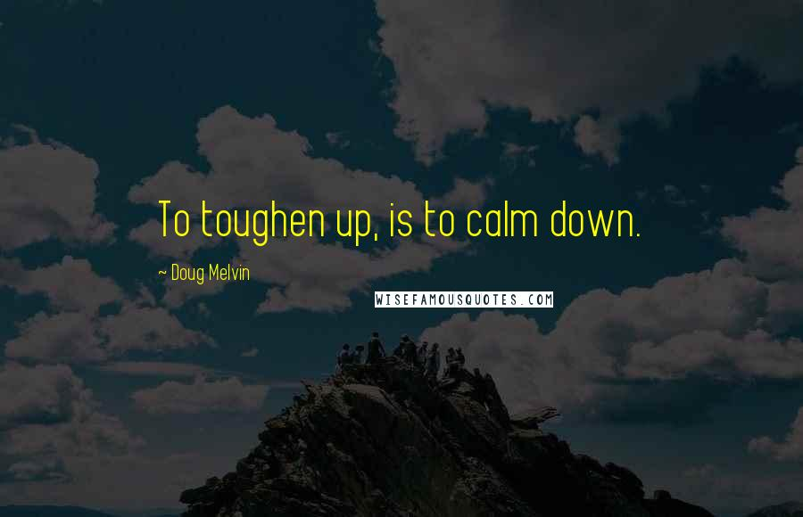 Doug Melvin quotes: To toughen up, is to calm down.