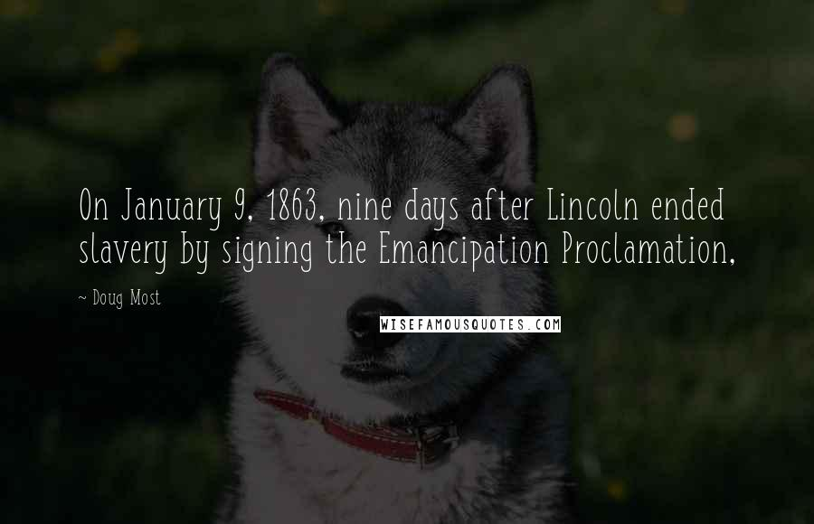 Doug Most quotes: On January 9, 1863, nine days after Lincoln ended slavery by signing the Emancipation Proclamation,