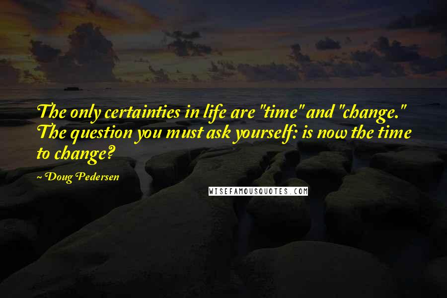 """Doug Pedersen quotes: The only certainties in life are """"time"""" and """"change."""" The question you must ask yourself: is now the time to change?"""