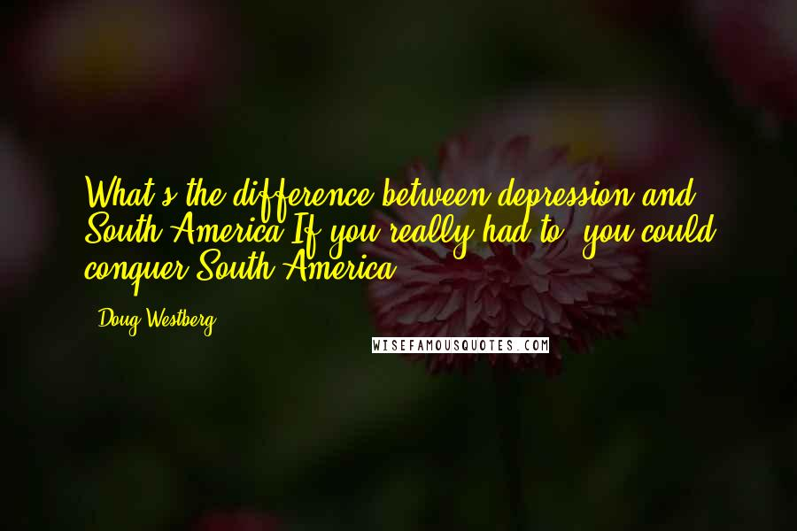 Doug Westberg quotes: What's the difference between depression and South America?If you really had to, you could conquer South America.