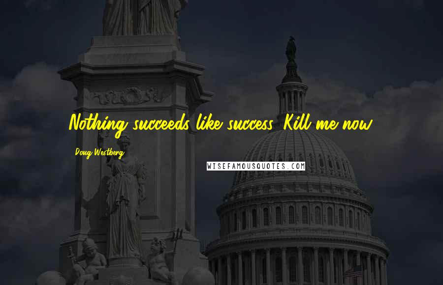 Doug Westberg quotes: Nothing succeeds like success. Kill me now.