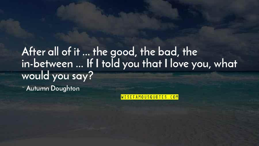 Doughton Quotes By Autumn Doughton: After all of it ... the good, the