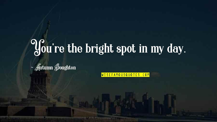 Doughton Quotes By Autumn Doughton: You're the bright spot in my day.