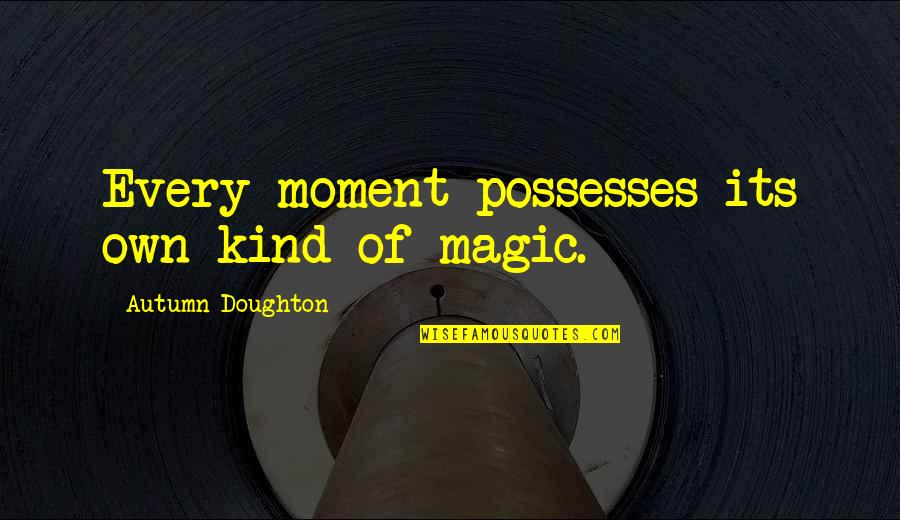 Doughton Quotes By Autumn Doughton: Every moment possesses its own kind of magic.