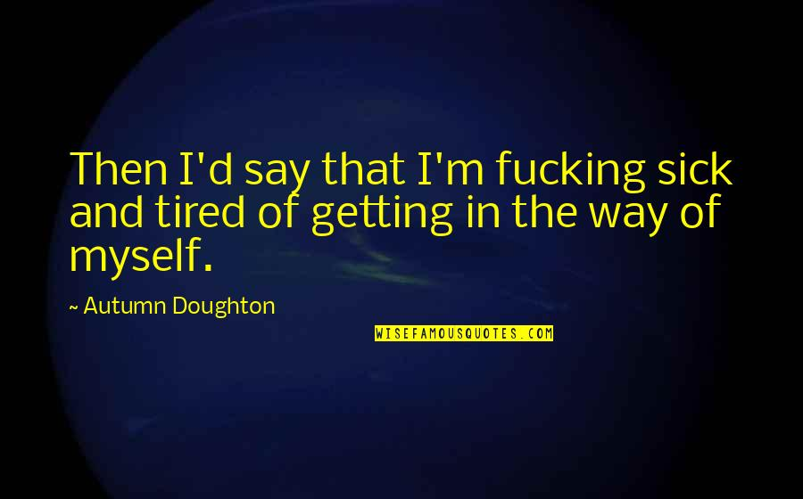 Doughton Quotes By Autumn Doughton: Then I'd say that I'm fucking sick and