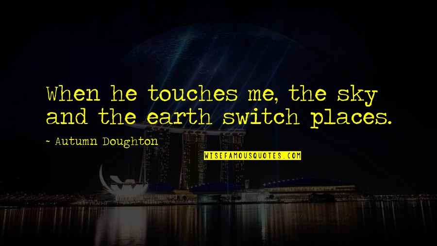Doughton Quotes By Autumn Doughton: When he touches me, the sky and the