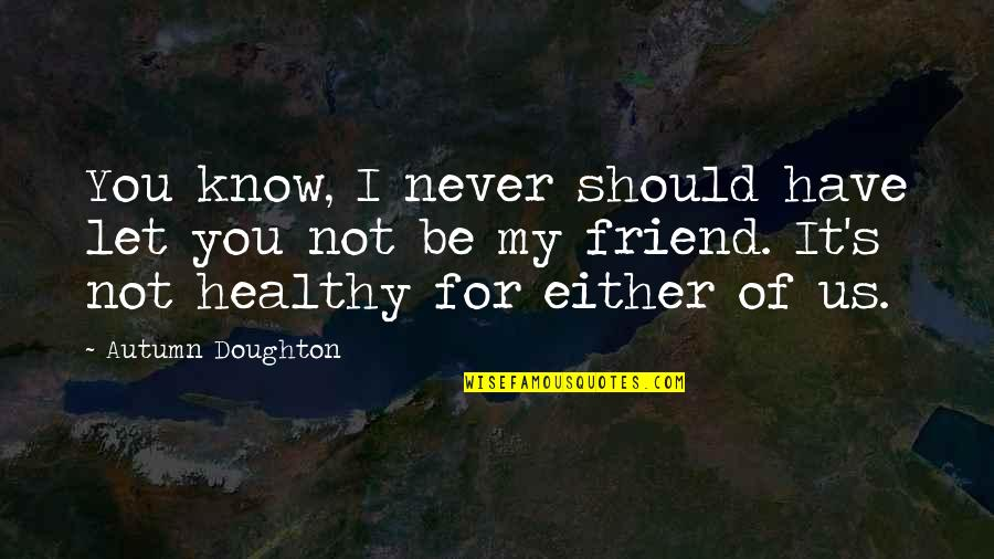 Doughton Quotes By Autumn Doughton: You know, I never should have let you