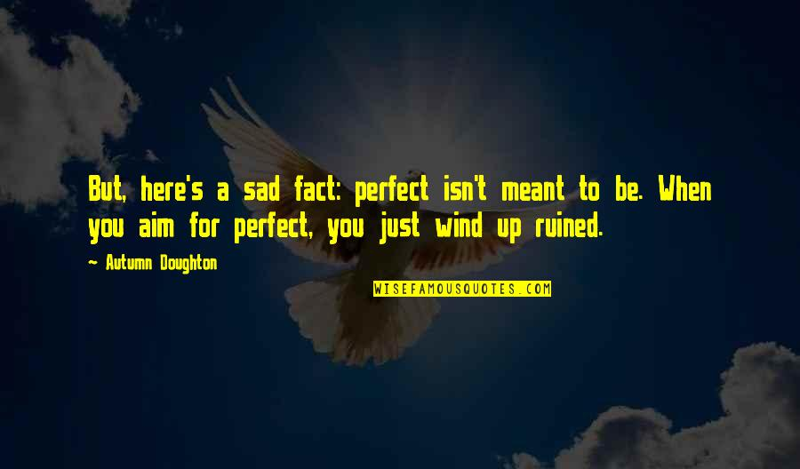 Doughton Quotes By Autumn Doughton: But, here's a sad fact: perfect isn't meant