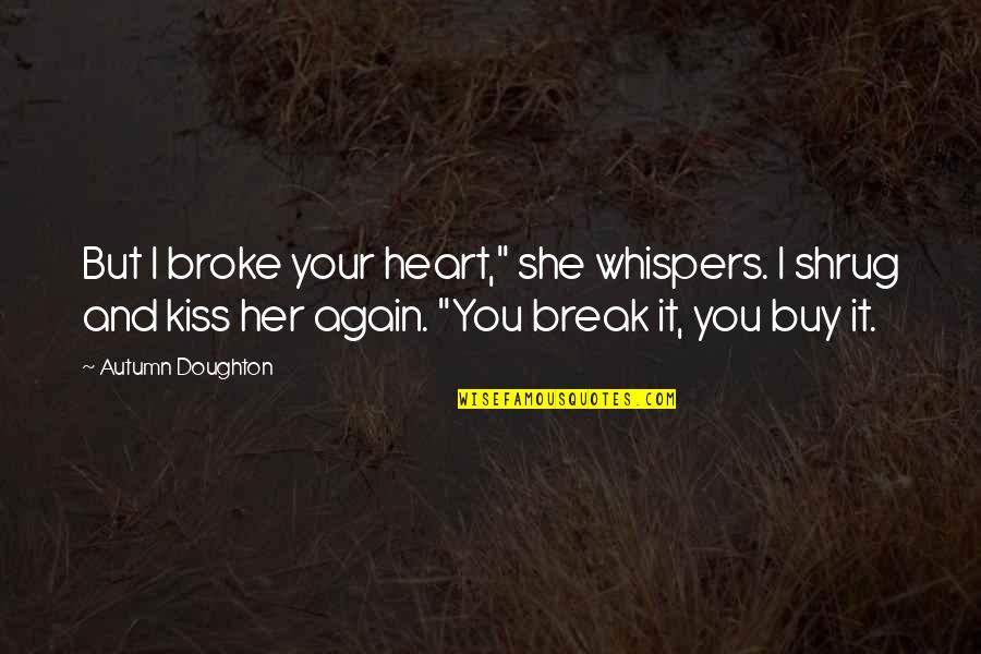 "Doughton Quotes By Autumn Doughton: But I broke your heart,"" she whispers. I"