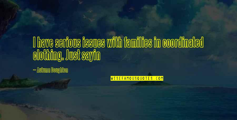 Doughton Quotes By Autumn Doughton: I have serious issues with families in coordinated