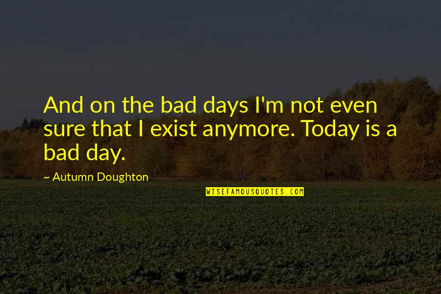 Doughton Quotes By Autumn Doughton: And on the bad days I'm not even