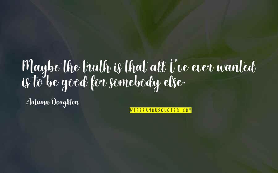 Doughton Quotes By Autumn Doughton: Maybe the truth is that all I've ever