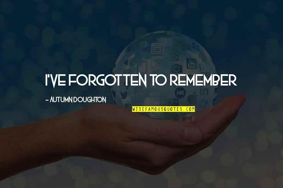 Doughton Quotes By Autumn Doughton: I've forgotten to remember