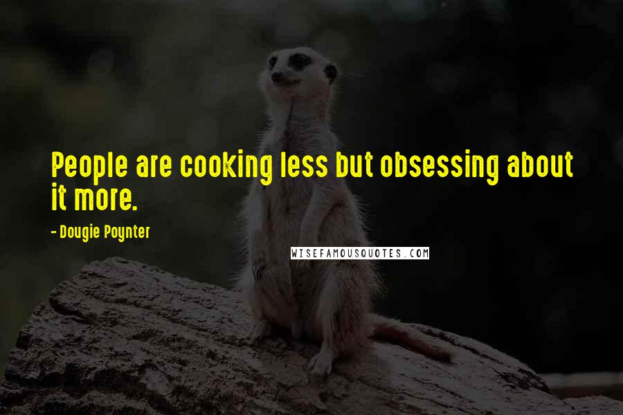 Dougie Poynter quotes: People are cooking less but obsessing about it more.