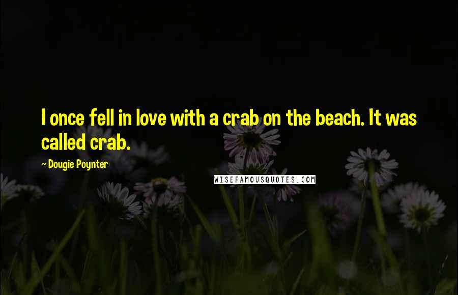 Dougie Poynter quotes: I once fell in love with a crab on the beach. It was called crab.